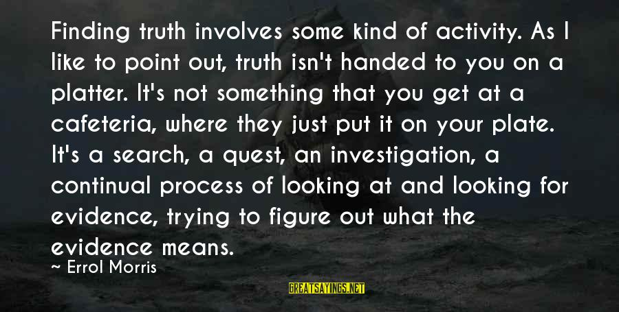 Errol's Sayings By Errol Morris: Finding truth involves some kind of activity. As I like to point out, truth isn't