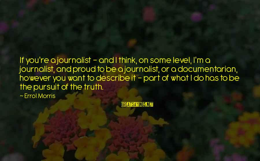 Errol's Sayings By Errol Morris: If you're a journalist - and I think, on some level, I'm a journalist, and