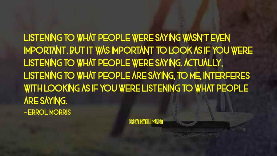 Errol's Sayings By Errol Morris: Listening to what people were saying wasn't even important. But it was important to look