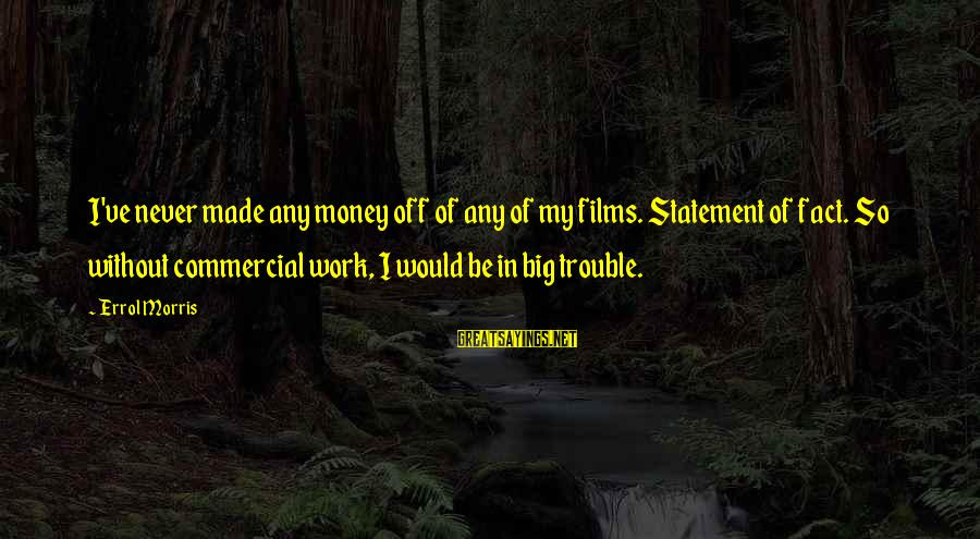 Errol's Sayings By Errol Morris: I've never made any money off of any of my films. Statement of fact. So