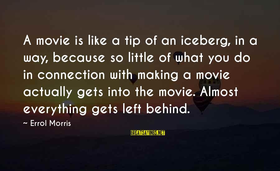Errol's Sayings By Errol Morris: A movie is like a tip of an iceberg, in a way, because so little