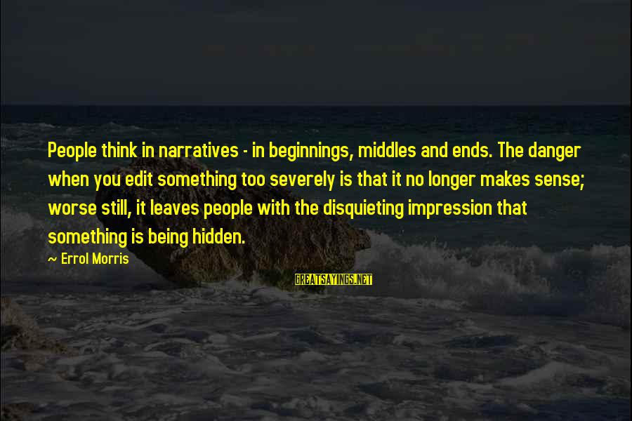Errol's Sayings By Errol Morris: People think in narratives - in beginnings, middles and ends. The danger when you edit