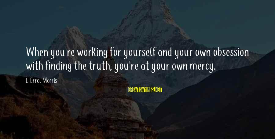 Errol's Sayings By Errol Morris: When you're working for yourself and your own obsession with finding the truth, you're at