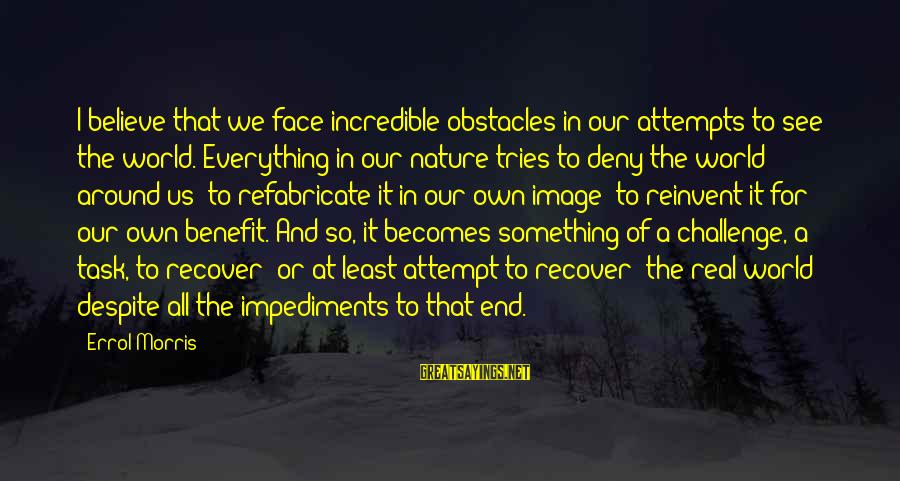 Errol's Sayings By Errol Morris: I believe that we face incredible obstacles in our attempts to see the world. Everything