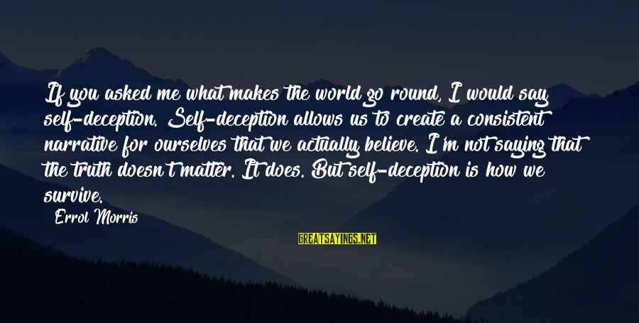 Errol's Sayings By Errol Morris: If you asked me what makes the world go round, I would say self-deception. Self-deception