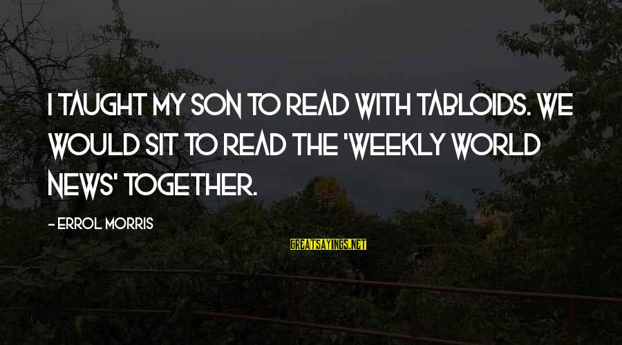 Errol's Sayings By Errol Morris: I taught my son to read with tabloids. We would sit to read the 'Weekly