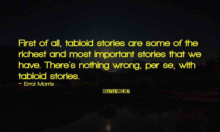 Errol's Sayings By Errol Morris: First of all, tabloid stories are some of the richest and most important stories that
