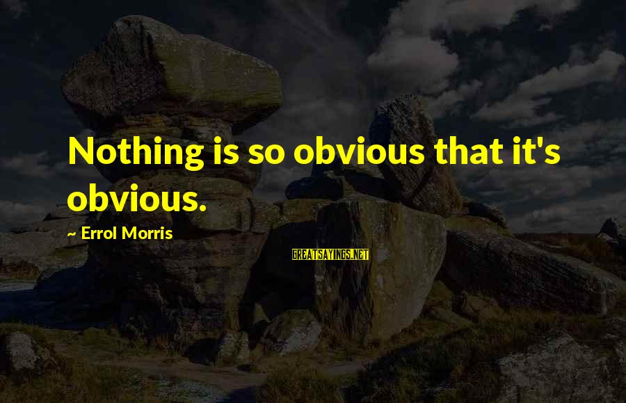 Errol's Sayings By Errol Morris: Nothing is so obvious that it's obvious.