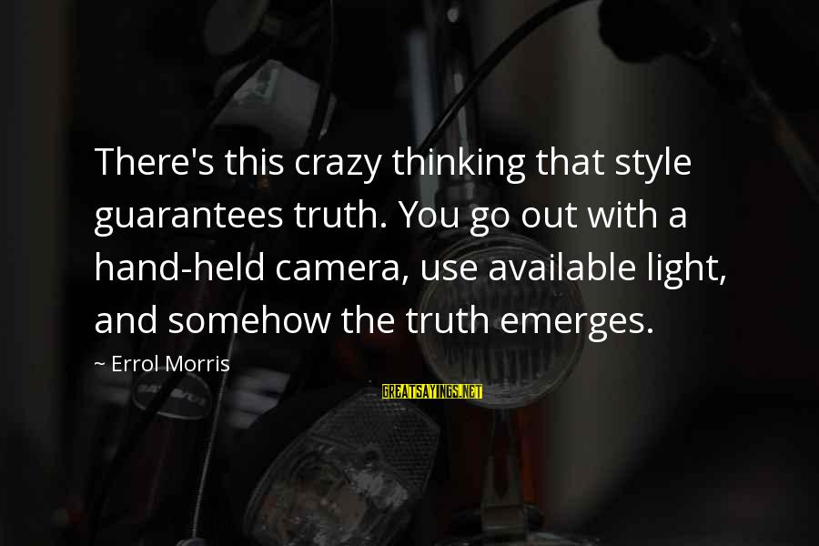 Errol's Sayings By Errol Morris: There's this crazy thinking that style guarantees truth. You go out with a hand-held camera,