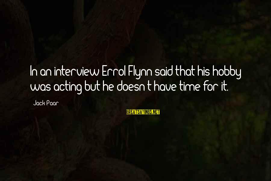 Errol's Sayings By Jack Paar: In an interview Errol Flynn said that his hobby was acting but he doesn't have