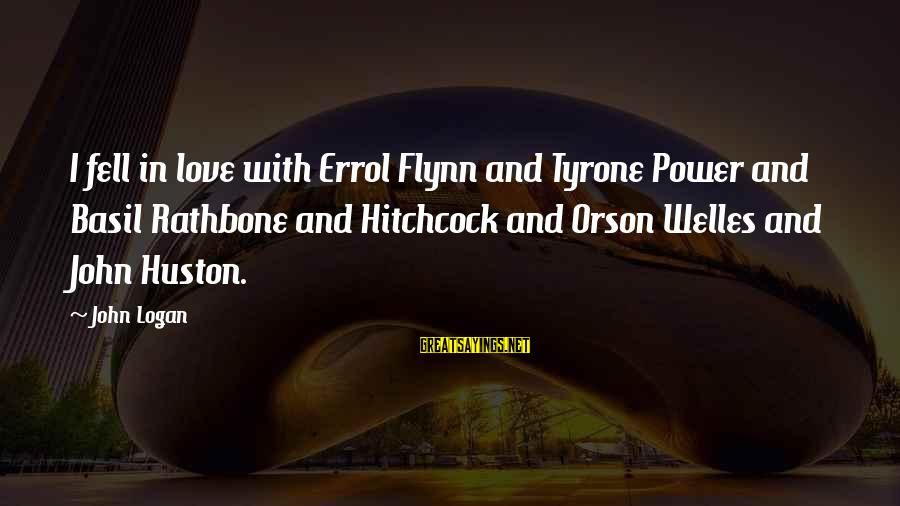 Errol's Sayings By John Logan: I fell in love with Errol Flynn and Tyrone Power and Basil Rathbone and Hitchcock
