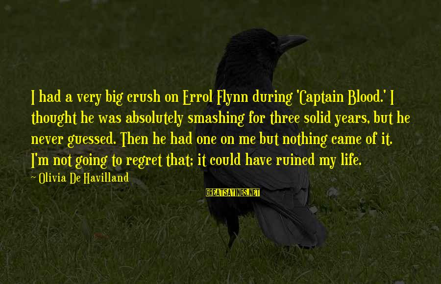 Errol's Sayings By Olivia De Havilland: I had a very big crush on Errol Flynn during 'Captain Blood.' I thought he