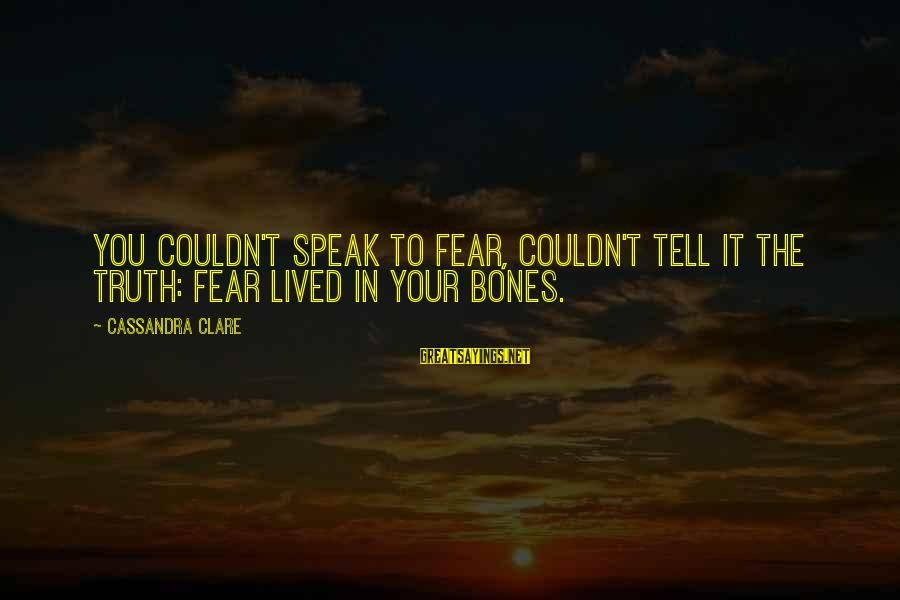 Erymanth Sayings By Cassandra Clare: You couldn't speak to fear, couldn't tell it the truth: Fear lived in your bones.