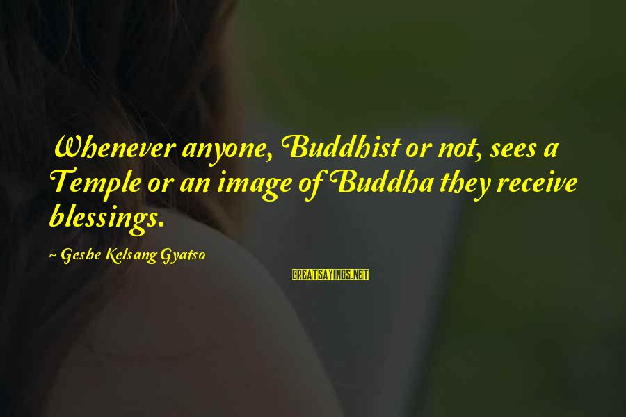 Erymanth Sayings By Geshe Kelsang Gyatso: Whenever anyone, Buddhist or not, sees a Temple or an image of Buddha they receive