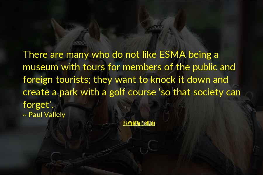 Esma Sayings By Paul Vallely: There are many who do not like ESMA being a museum with tours for members