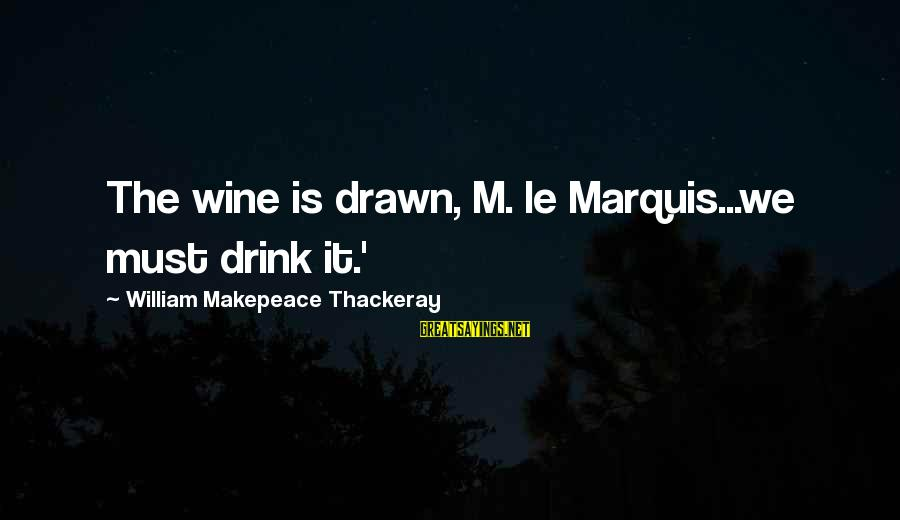 Esmond Sayings By William Makepeace Thackeray: The wine is drawn, M. le Marquis...we must drink it.'
