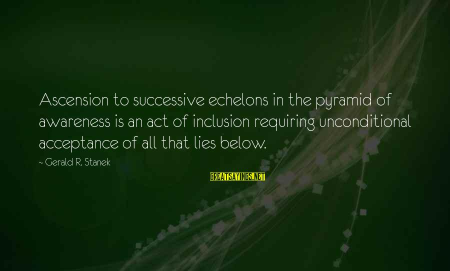 Esoteric Inspirational Sayings By Gerald R. Stanek: Ascension to successive echelons in the pyramid of awareness is an act of inclusion requiring