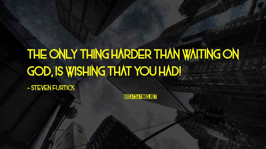 Esoteric Inspirational Sayings By Steven Furtick: The only thing harder than waiting on God, is wishing that you had!