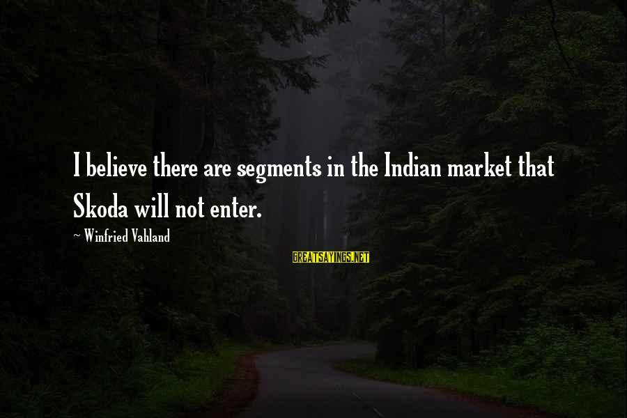 Esoteric Inspirational Sayings By Winfried Vahland: I believe there are segments in the Indian market that Skoda will not enter.