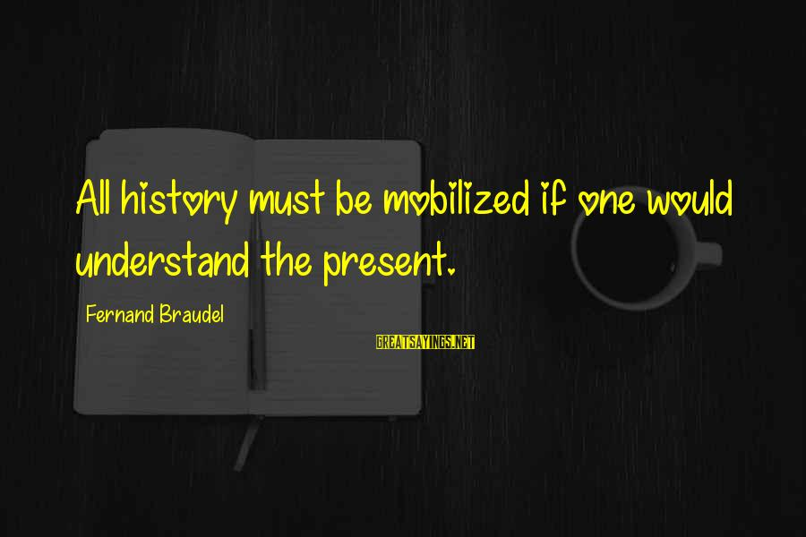 Espiritual Sayings By Fernand Braudel: All history must be mobilized if one would understand the present.