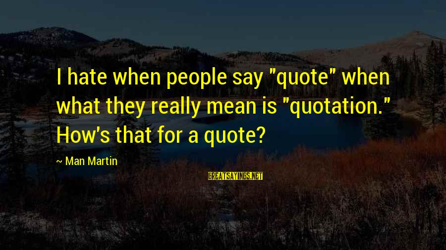 "Espiritual Sayings By Man Martin: I hate when people say ""quote"" when what they really mean is ""quotation."" How's that"