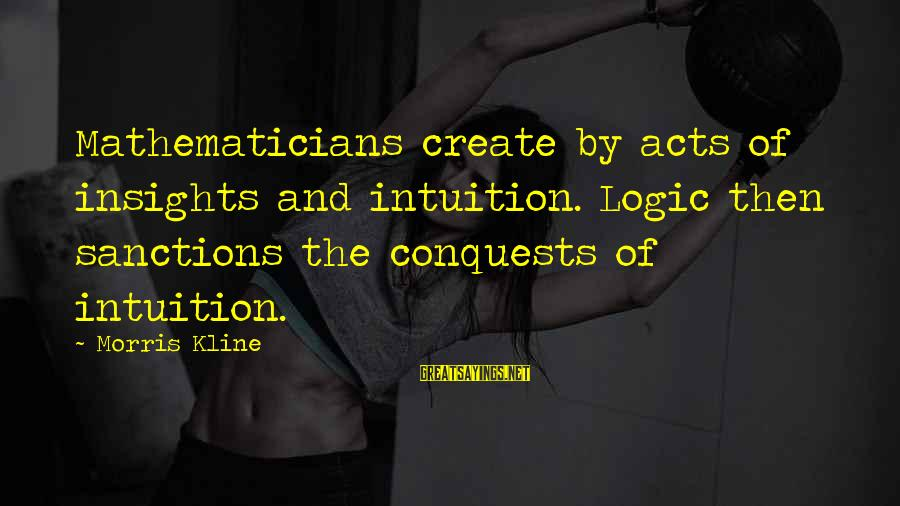 Espiritual Sayings By Morris Kline: Mathematicians create by acts of insights and intuition. Logic then sanctions the conquests of intuition.