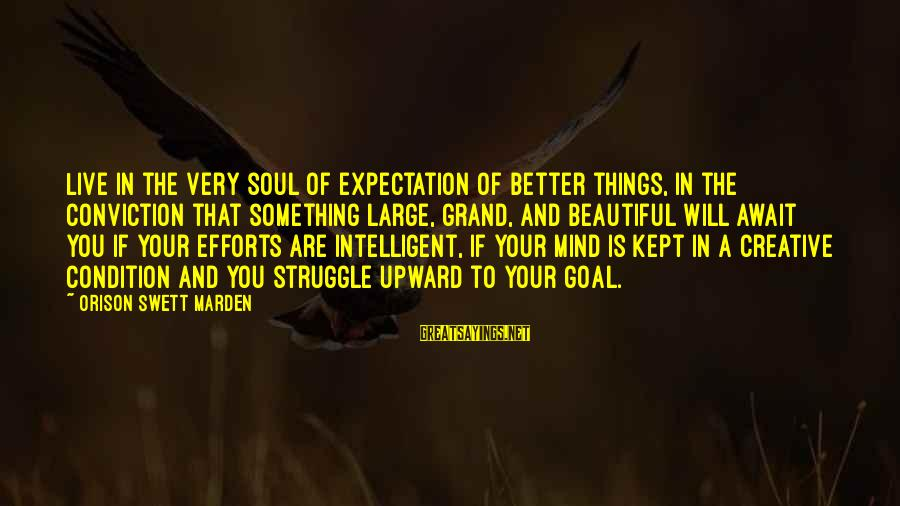 Espiritual Sayings By Orison Swett Marden: Live in the very soul of expectation of better things, in the conviction that something
