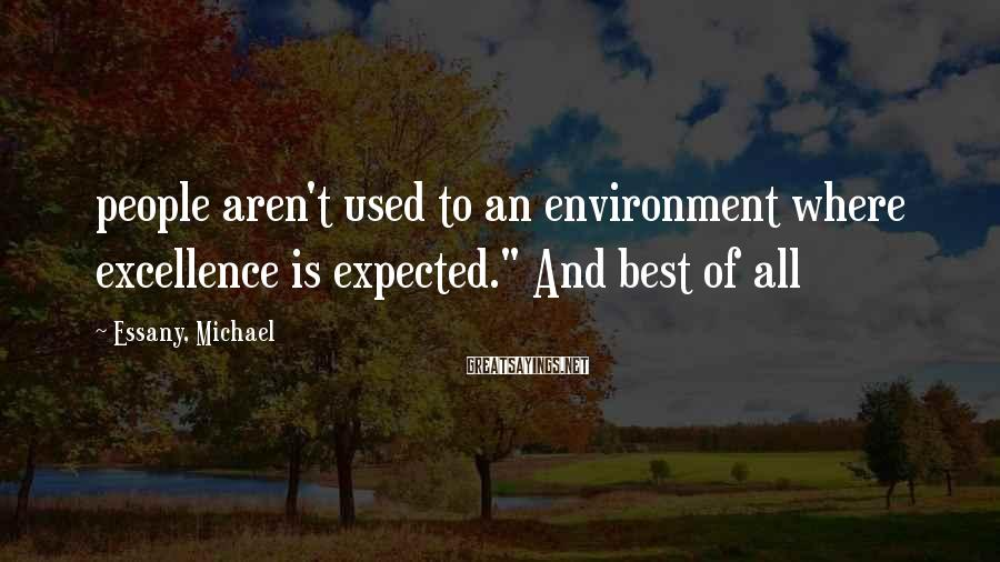 "Essany, Michael Sayings: people aren't used to an environment where excellence is expected."" And best of all"