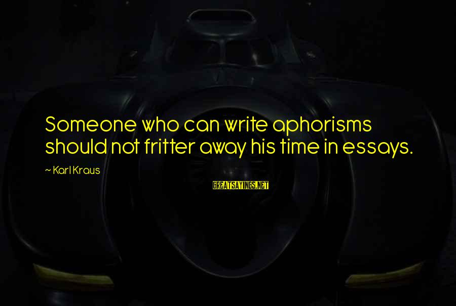 Essays And Aphorisms Sayings By Karl Kraus: Someone who can write aphorisms should not fritter away his time in essays.