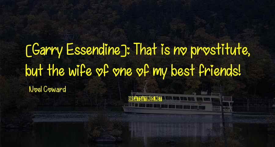 Essendine Sayings By Noel Coward: [Garry Essendine]: That is no prostitute, but the wife of one of my best friends!