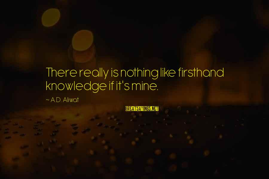 Esteem'd Sayings By A.D. Aliwat: There really is nothing like firsthand knowledge if it's mine.