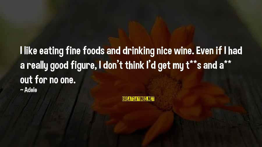 Esteem'd Sayings By Adele: I like eating fine foods and drinking nice wine. Even if I had a really
