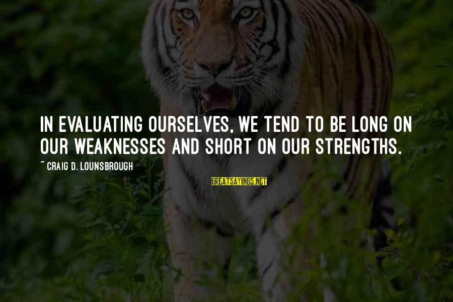 Esteem'd Sayings By Craig D. Lounsbrough: In evaluating ourselves, we tend to be long on our weaknesses and short on our