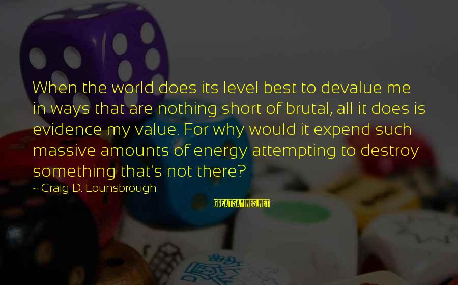 Esteem'd Sayings By Craig D. Lounsbrough: When the world does its level best to devalue me in ways that are nothing