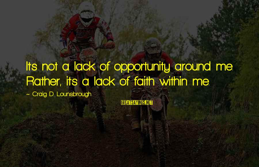 Esteem'd Sayings By Craig D. Lounsbrough: It's not a lack of opportunity around me. Rather, it's a lack of faith within