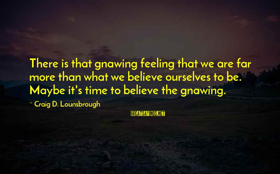 Esteem'd Sayings By Craig D. Lounsbrough: There is that gnawing feeling that we are far more than what we believe ourselves