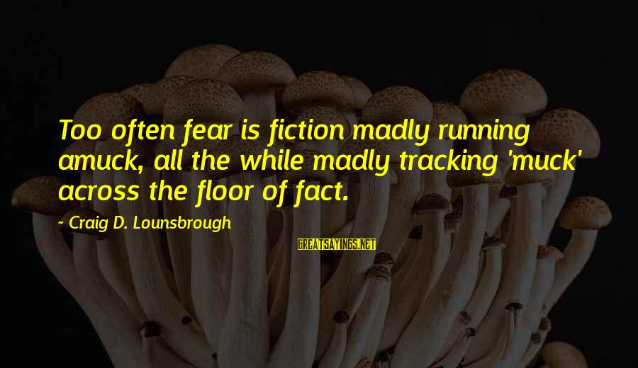 Esteem'd Sayings By Craig D. Lounsbrough: Too often fear is fiction madly running amuck, all the while madly tracking 'muck' across
