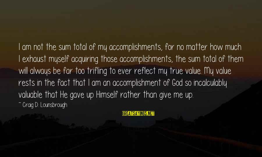 Esteem'd Sayings By Craig D. Lounsbrough: I am not the sum total of my accomplishments, for no matter how much I