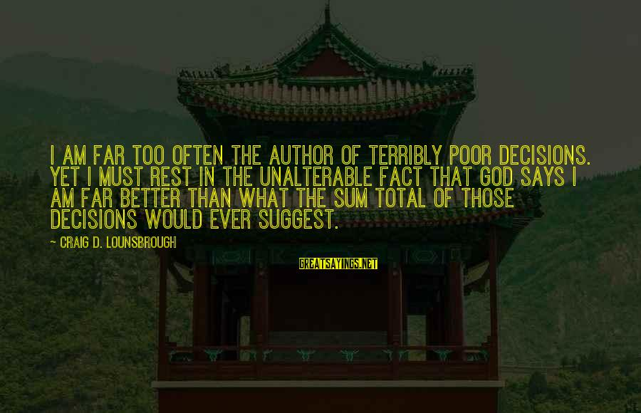 Esteem'd Sayings By Craig D. Lounsbrough: I am far too often the author of terribly poor decisions. Yet I must rest