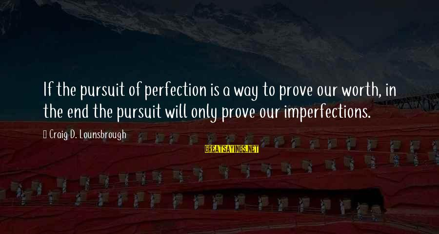 Esteem'd Sayings By Craig D. Lounsbrough: If the pursuit of perfection is a way to prove our worth, in the end