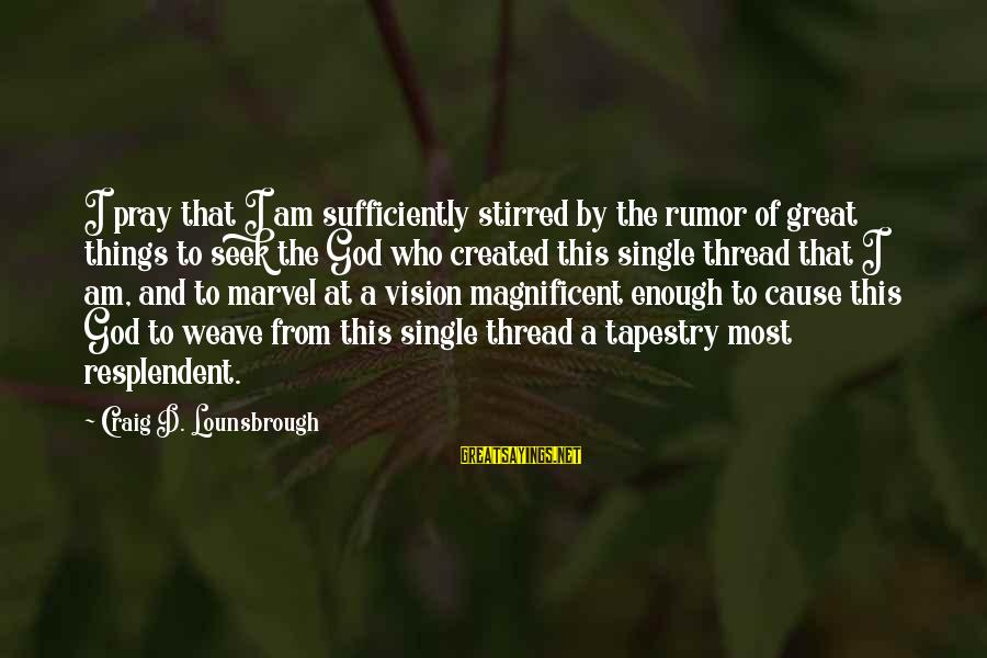 Esteem'd Sayings By Craig D. Lounsbrough: I pray that I am sufficiently stirred by the rumor of great things to seek
