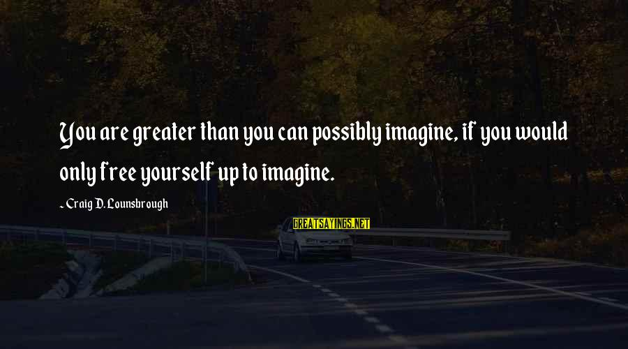 Esteem'd Sayings By Craig D. Lounsbrough: You are greater than you can possibly imagine, if you would only free yourself up