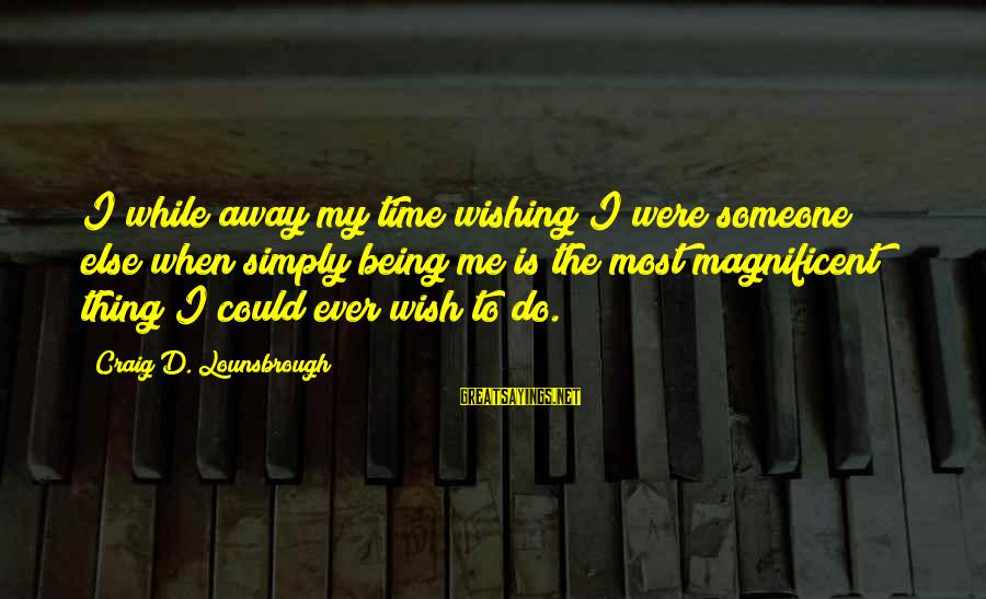 Esteem'd Sayings By Craig D. Lounsbrough: I while away my time wishing I were someone else when simply being me is