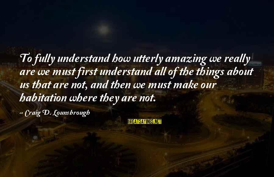 Esteem'd Sayings By Craig D. Lounsbrough: To fully understand how utterly amazing we really are we must first understand all of