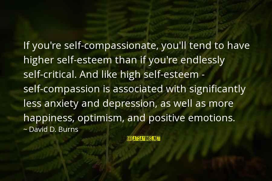 Esteem'd Sayings By David D. Burns: If you're self-compassionate, you'll tend to have higher self-esteem than if you're endlessly self-critical. And