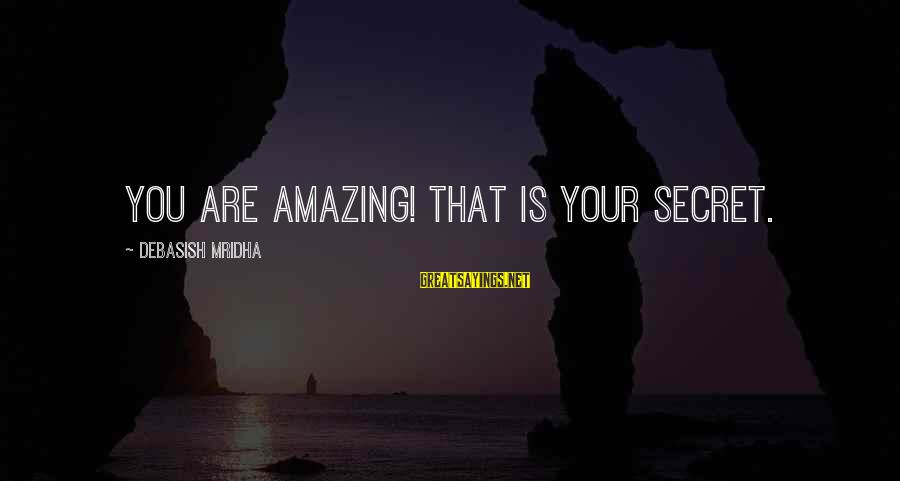 Esteem'd Sayings By Debasish Mridha: You are amazing! That is your secret.
