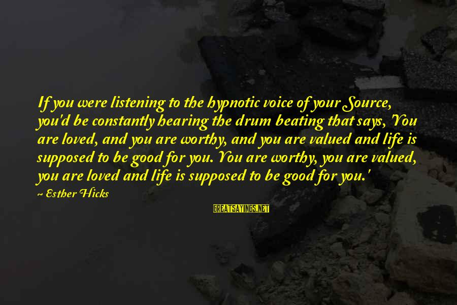 Esteem'd Sayings By Esther Hicks: If you were listening to the hypnotic voice of your Source, you'd be constantly hearing