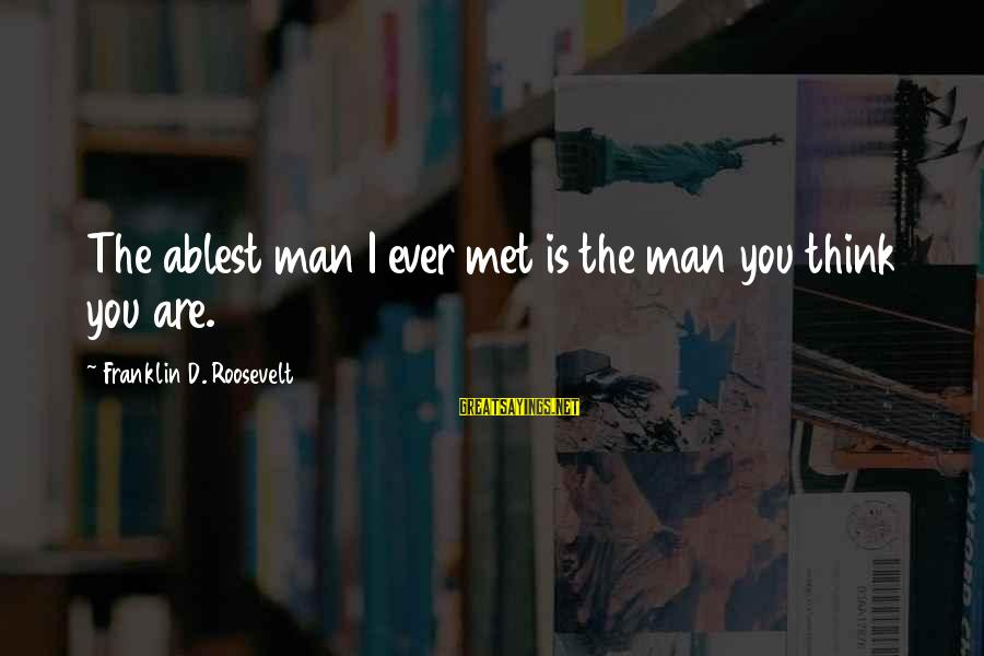 Esteem'd Sayings By Franklin D. Roosevelt: The ablest man I ever met is the man you think you are.