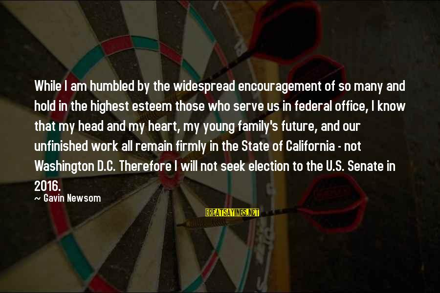 Esteem'd Sayings By Gavin Newsom: While I am humbled by the widespread encouragement of so many and hold in the
