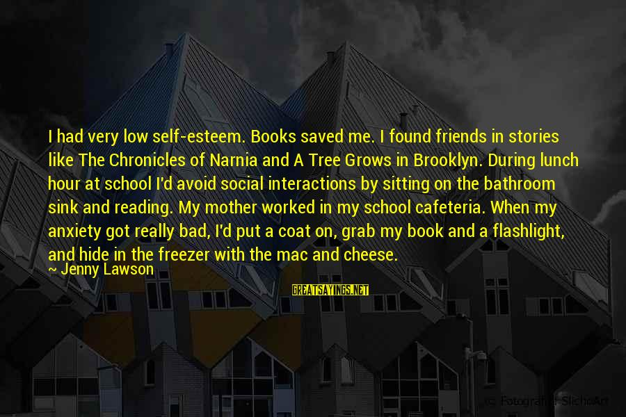 Esteem'd Sayings By Jenny Lawson: I had very low self-esteem. Books saved me. I found friends in stories like The